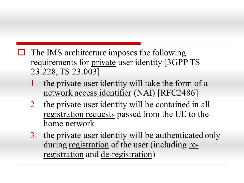 The IMS architecture imposes the following requirements for private user identity [3GPP TS 23.228, TS 23.003]